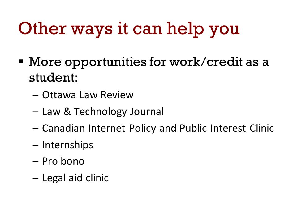 Other ways it can help you  More opportunities for work/credit as a student: –Ottawa Law Review –Law & Technology Journal –Canadian Internet Policy and Public Interest Clinic –Internships –Pro bono –Legal aid clinic