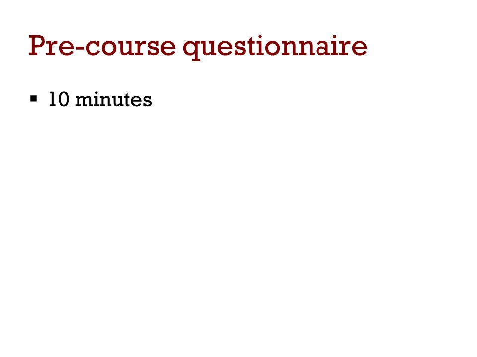 Pre-course questionnaire  10 minutes