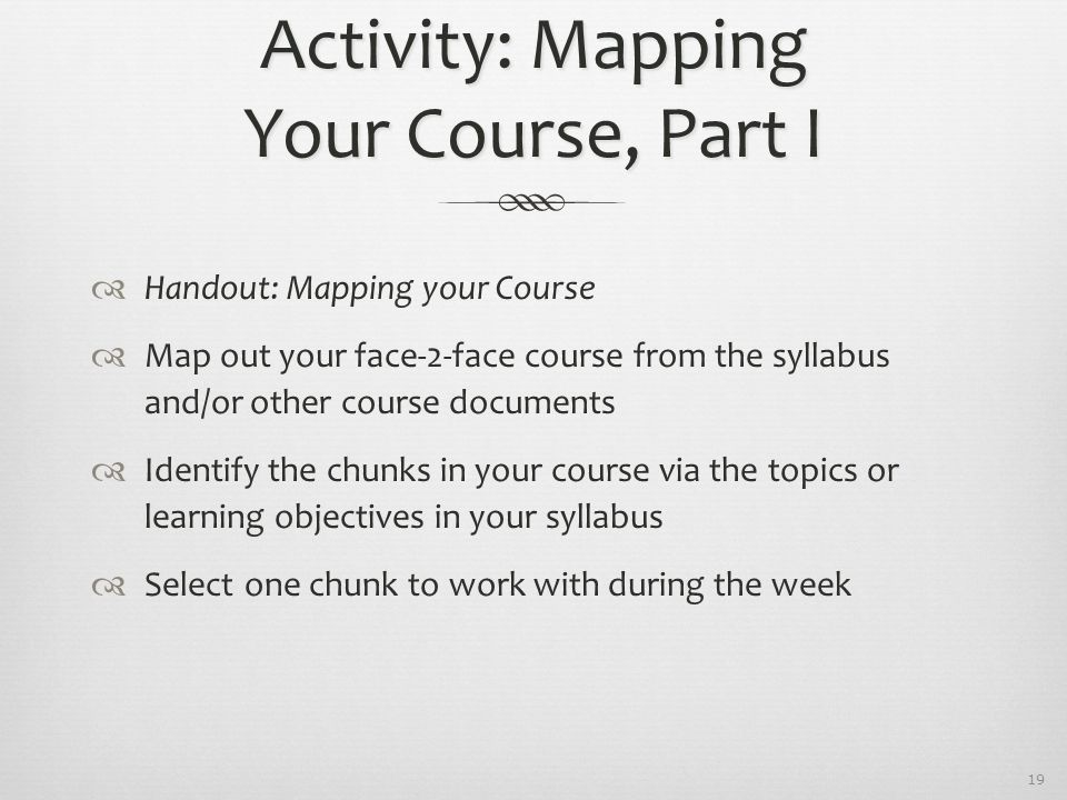 19 Activity: Mapping Your Course, Part I  Handout: Mapping your Course  Map out your face-2-face course from the syllabus and/or other course docume