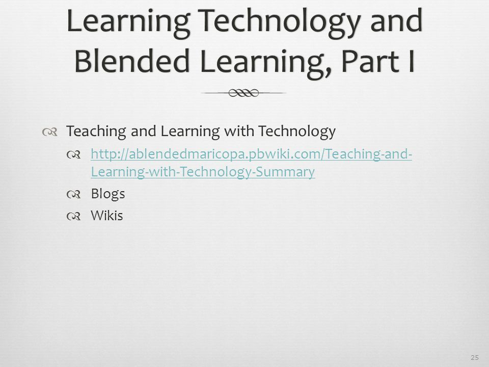 25 Learning Technology and Blended Learning, Part I  Teaching and Learning with Technology  http://ablendedmaricopa.pbwiki.com/Teaching-and- Learnin