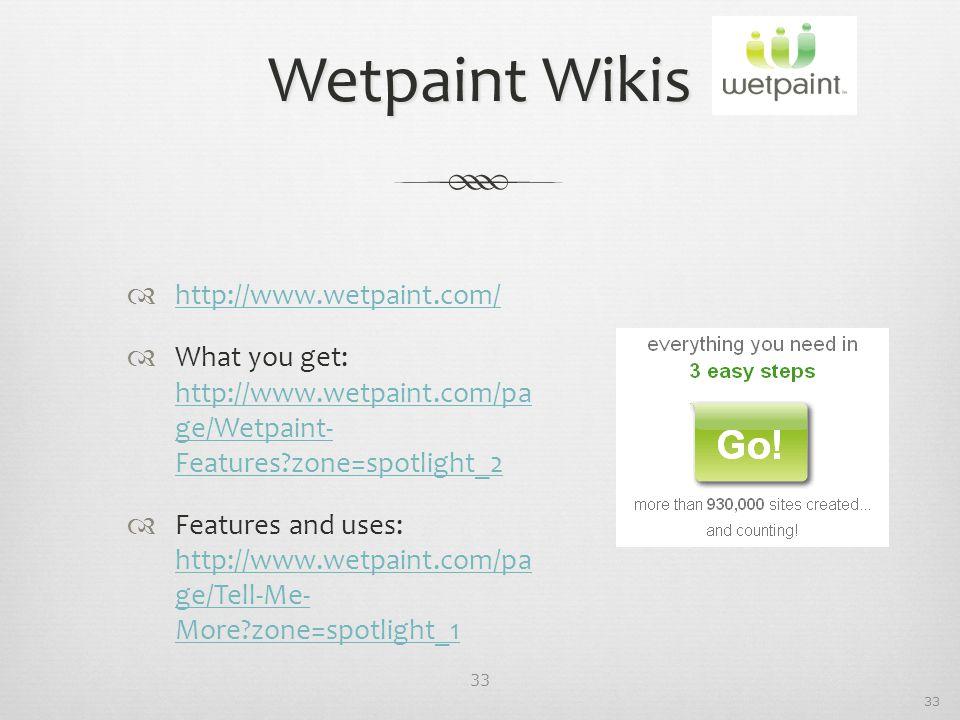 33 Wetpaint Wikis  http://www.wetpaint.com/ http://www.wetpaint.com/  What you get: http://www.wetpaint.com/pa ge/Wetpaint- Features zone=spotlight_2 http://www.wetpaint.com/pa ge/Wetpaint- Features zone=spotlight_2  Features and uses: http://www.wetpaint.com/pa ge/Tell-Me- More zone=spotlight_1 http://www.wetpaint.com/pa ge/Tell-Me- More zone=spotlight_1 33