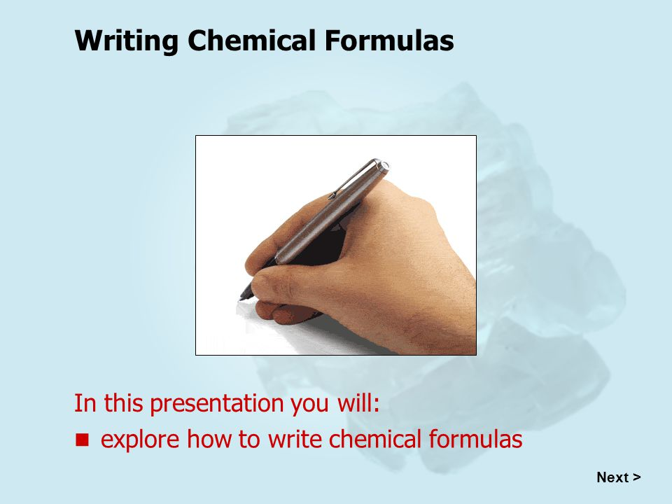 Writing Chemical Formulas In this presentation you will: explore how to write chemical formulas Next >