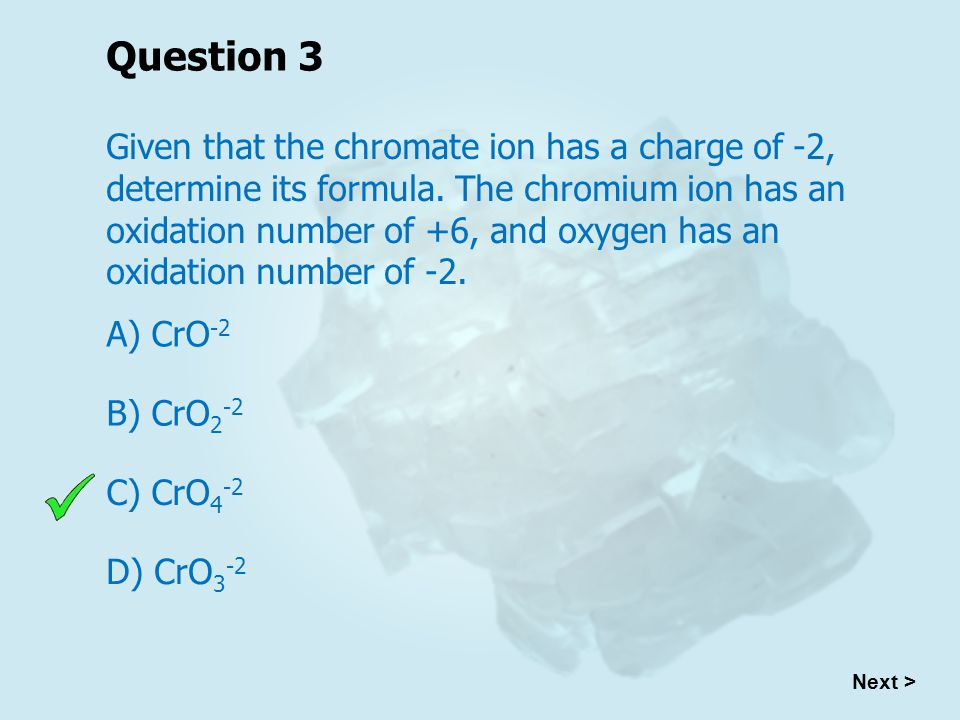 Question 3 Given that the chromate ion has a charge of -2, determine its formula.
