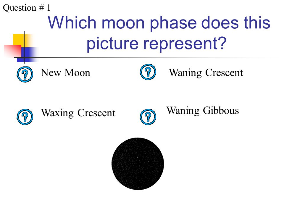 Directions Look at the picture of the moon and click on the question mark next to the correct phase name. To go to the next question, click on the arr