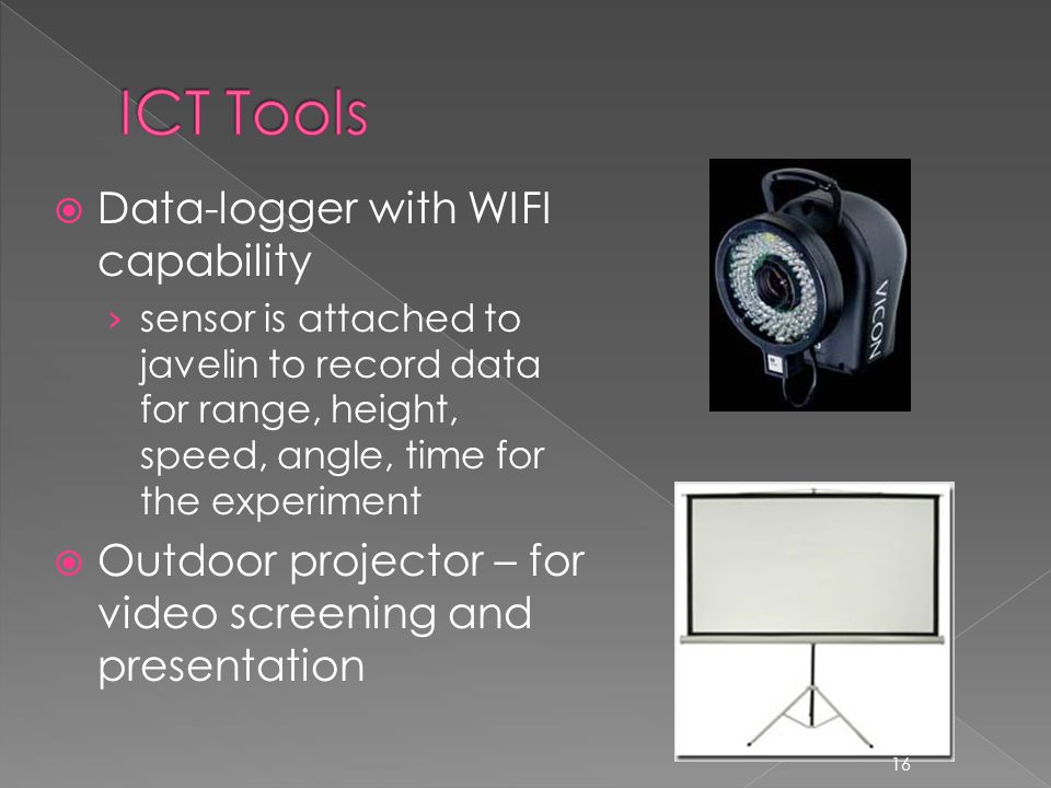  Data-logger with WIFI capability › sensor is attached to javelin to record data for range, height, speed, angle, time for the experiment  Outdoor projector – for video screening and presentation 16