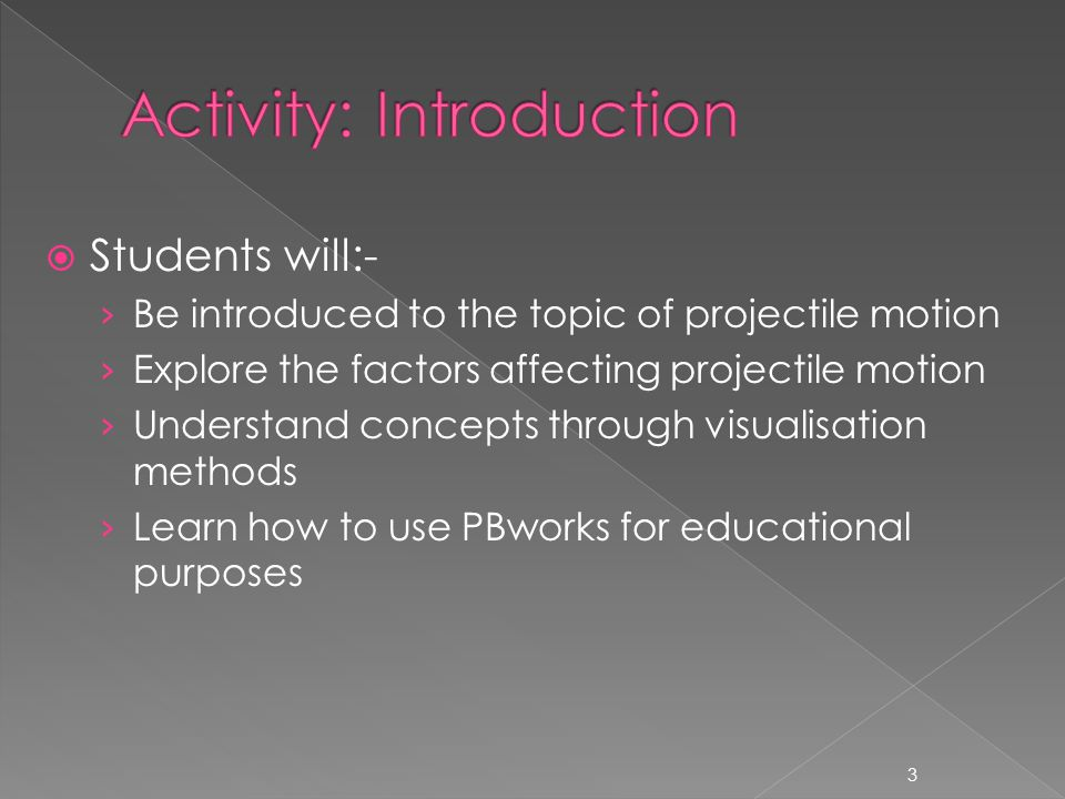  Students will:- › Be introduced to the topic of projectile motion › Explore the factors affecting projectile motion › Understand concepts through visualisation methods › Learn how to use PBworks for educational purposes 3
