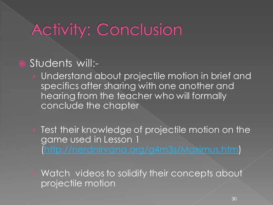  Students will:- › Understand about projectile motion in brief and specifics after sharing with one another and hearing from the teacher who will formally conclude the chapter › Test their knowledge of projectile motion on the game used in Lesson 1 (http://nerdnirvana.org/g4m3s/Maximus.htm)http://nerdnirvana.org/g4m3s/Maximus.htm › Watch videos to solidify their concepts about projectile motion 30