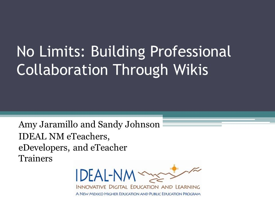 No Limits: Building Professional Collaboration Through Wikis Amy Jaramillo and Sandy Johnson IDEAL NM eTeachers, eDevelopers, and eTeacher Trainers