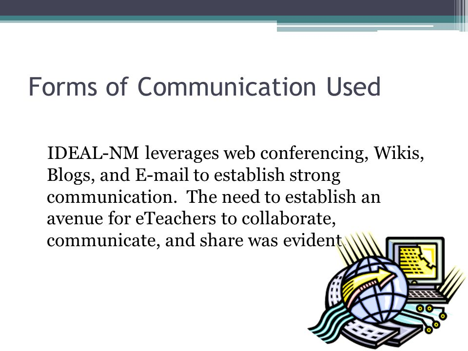 Forms of Communication Used IDEAL-NM leverages web conferencing, Wikis, Blogs, and E-mail to establish strong communication. The need to establish an