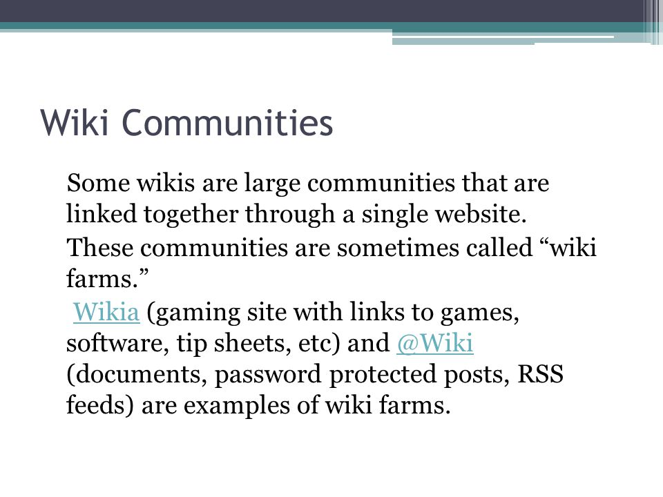 Wiki Communities Some wikis are large communities that are linked together through a single website.