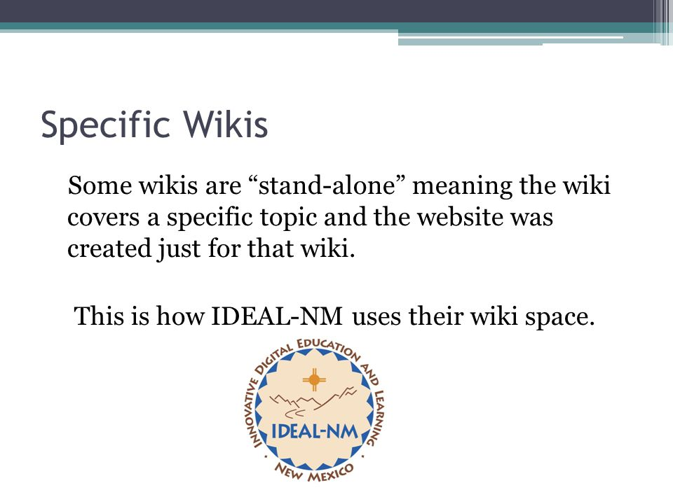 """Specific Wikis Some wikis are """"stand-alone"""" meaning the wiki covers a specific topic and the website was created just for that wiki. This is how IDEAL"""