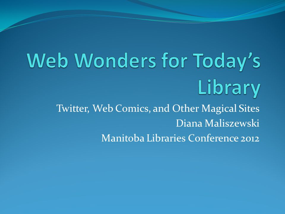 Twitter, Web Comics, and Other Magical Sites Diana Maliszewski Manitoba Libraries Conference 2012
