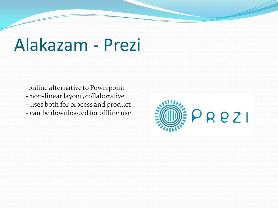 Alakazam - Prezi -online alternative to Powerpoint - non-linear layout, collaborative - uses both for process and product - can be downloaded for offline use