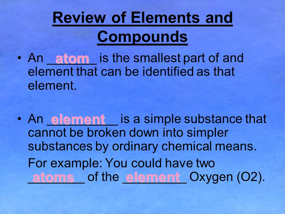 Review of Elements and Compounds An _______ is the smallest part of and element that can be identified as that element.