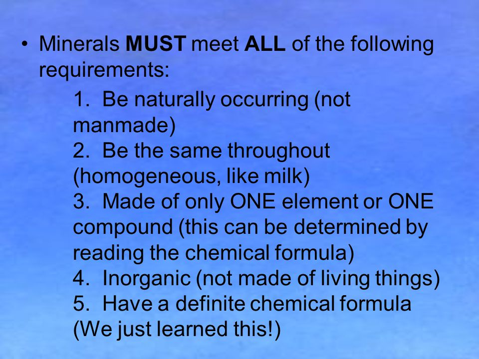 1.Be naturally occurring (not manmade) 2. Be the same throughout (homogeneous, like milk) 3.
