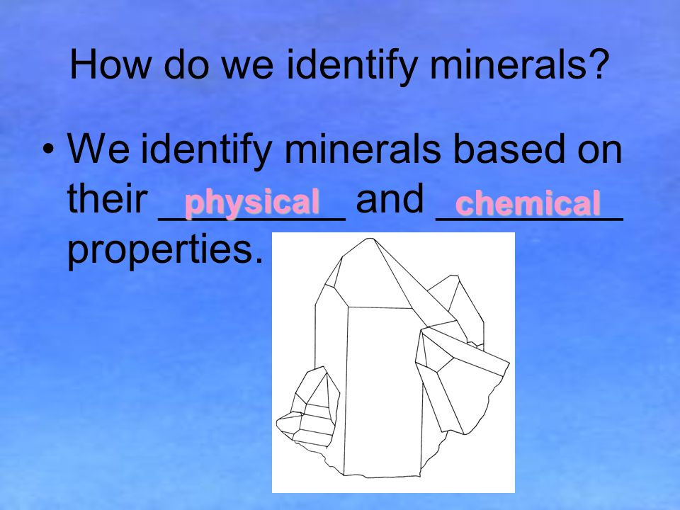 How do we identify minerals.We identify minerals based on their ________ and ________ properties.