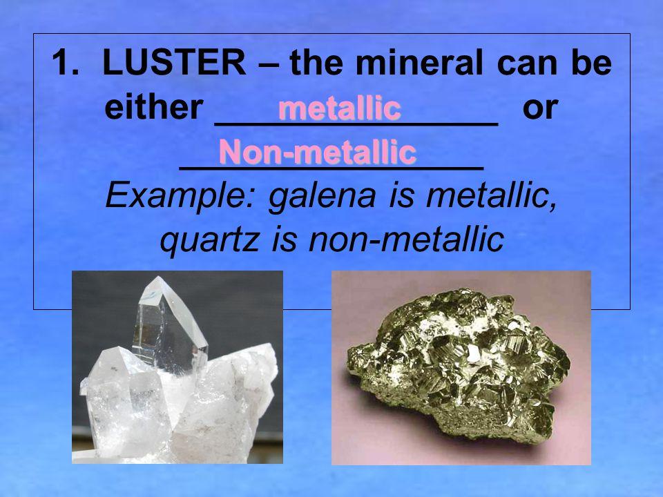 1. LUSTER – the mineral can be either ______________ or _______________ Example: galena is metallic, quartz is non-metallic metallic Non-metallic