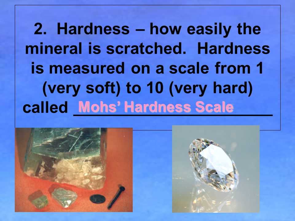 2.Hardness – how easily the mineral is scratched.