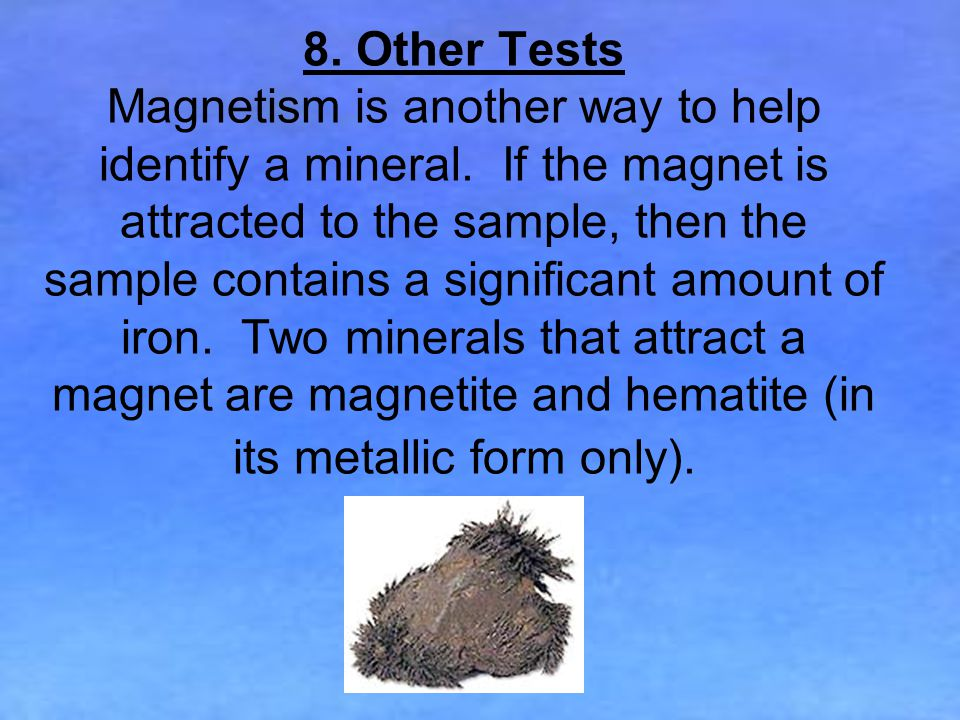 8.Other Tests Magnetism is another way to help identify a mineral.