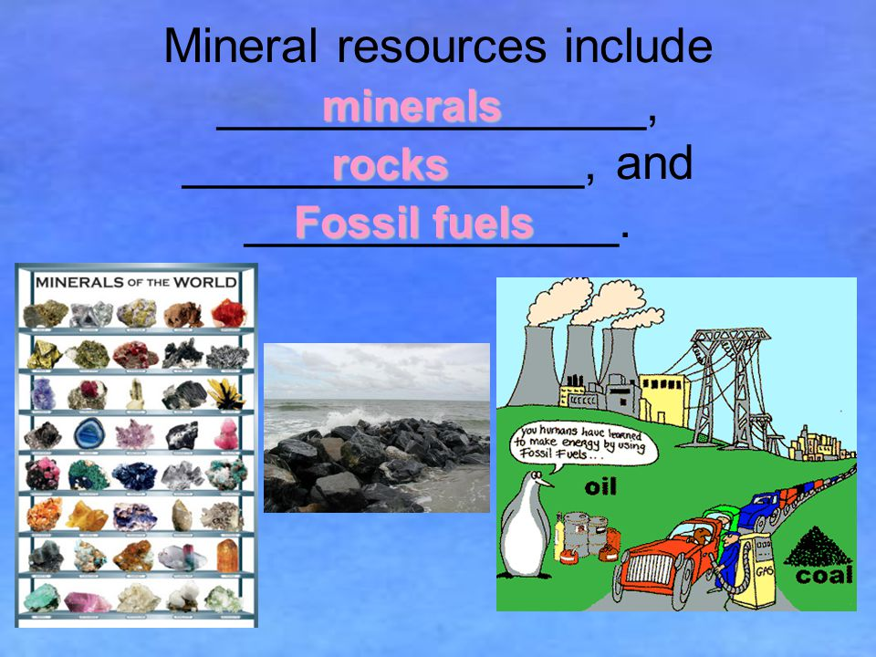 Mineral resources include ________________, _______________, and ______________.