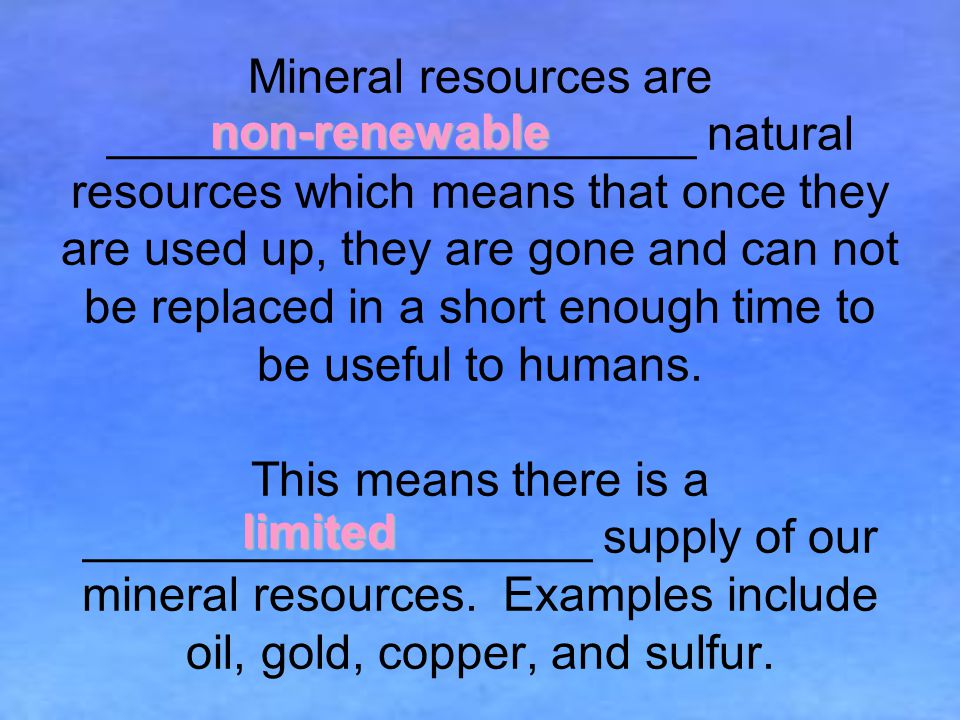 Mineral resources are ______________________ natural resources which means that once they are used up, they are gone and can not be replaced in a short enough time to be useful to humans.