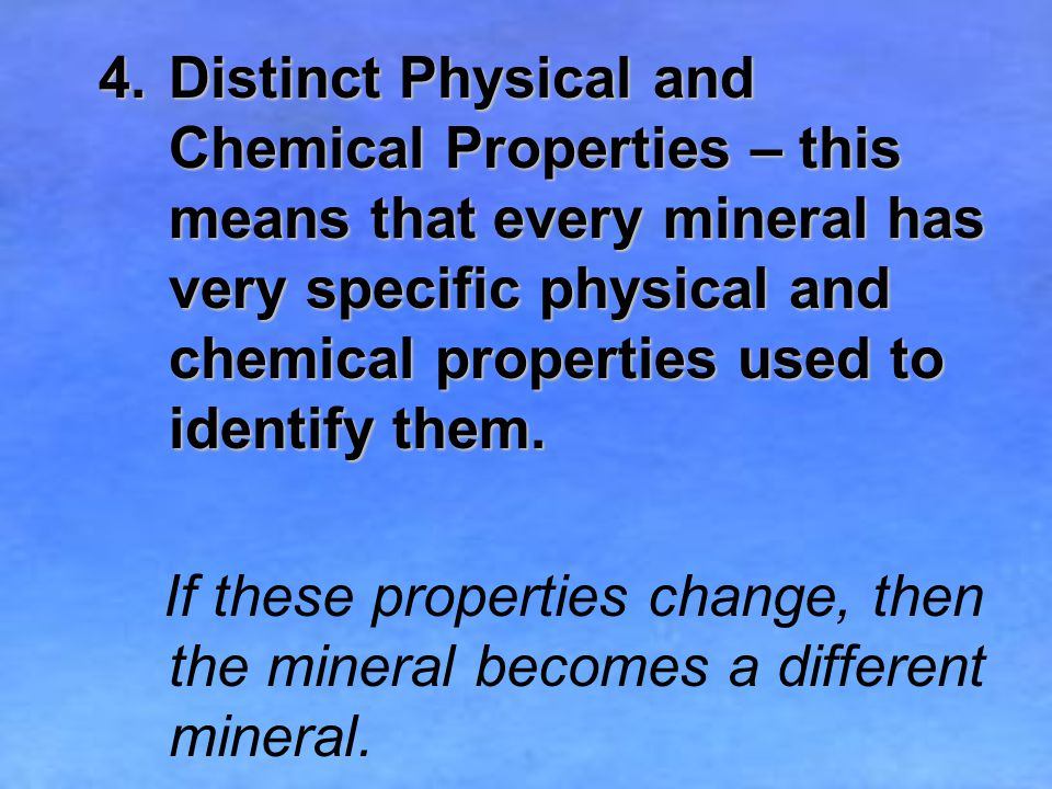 4.Distinct Physical and Chemical Properties – this means that every mineral has very specific physical and chemical properties used to identify them.