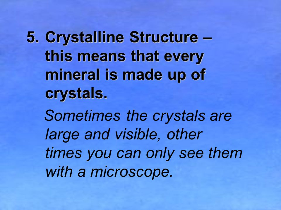 5.Crystalline Structure – this means that every mineral is made up of crystals.