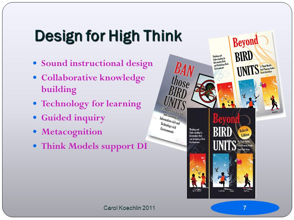 Design for High Think Sound instructional design Collaborative knowledge building Technology for learning Guided inquiry Metacognition Think Models support DI Carol Koechlin 20117