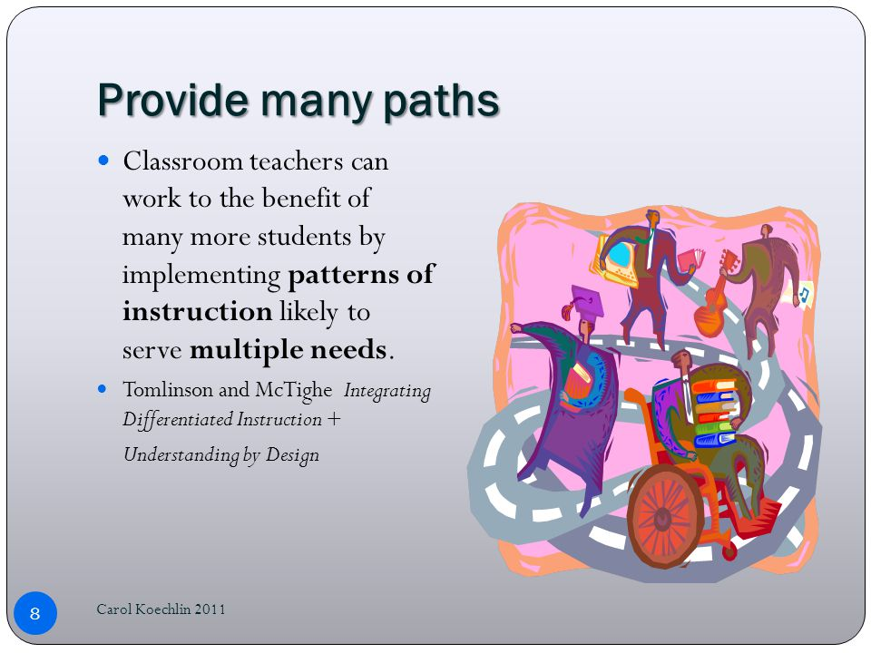 Provide many paths Classroom teachers can work to the benefit of many more students by implementing patterns of instruction likely to serve multiple needs.