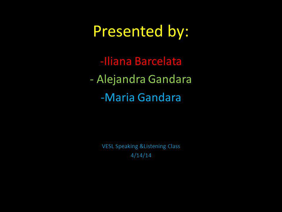 Presented by: -Iliana Barcelata - Alejandra Gandara -Maria Gandara VESL Speaking &Listening Class 4/14/14