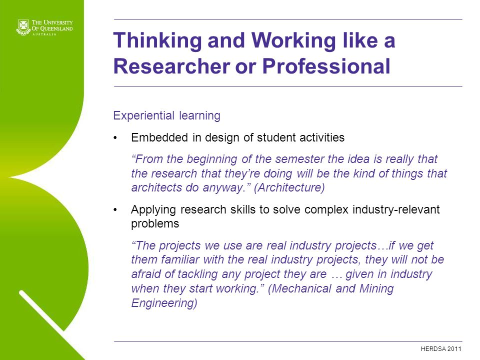 HERDSA 2011 Thinking and Working like a Researcher or Professional Experiential learning Embedded in design of student activities From the beginning of the semester the idea is really that the research that they're doing will be the kind of things that architects do anyway. (Architecture) Applying research skills to solve complex industry-relevant problems The projects we use are real industry projects…if we get them familiar with the real industry projects, they will not be afraid of tackling any project they are … given in industry when they start working. (Mechanical and Mining Engineering)