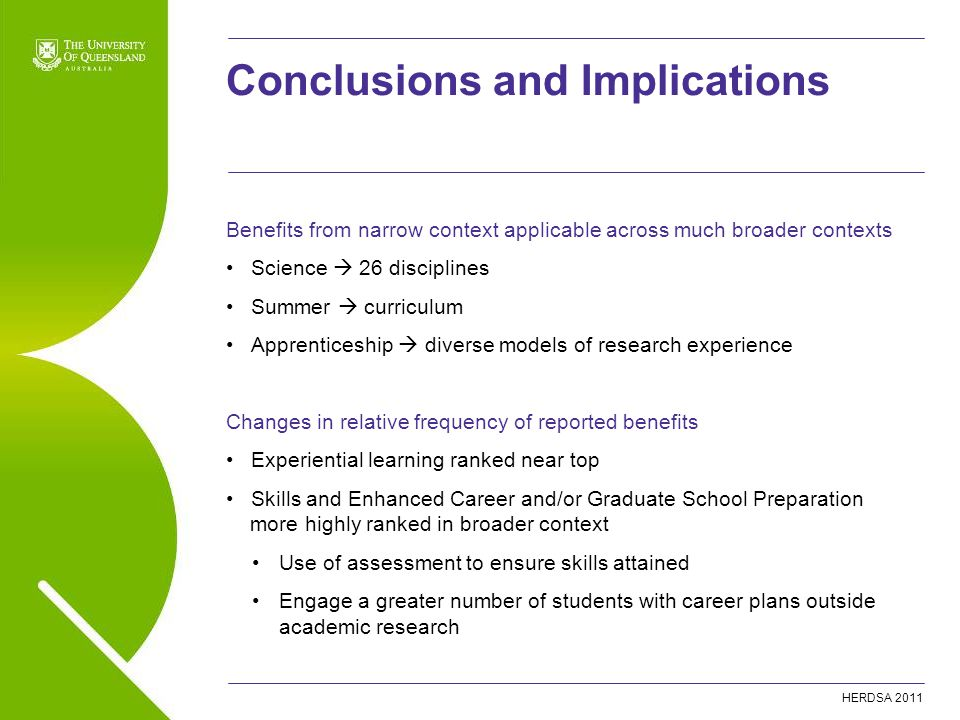HERDSA 2011 Benefits from narrow context applicable across much broader contexts Science  26 disciplines Summer  curriculum Apprenticeship  diverse models of research experience Changes in relative frequency of reported benefits Experiential learning ranked near top Skills and Enhanced Career and/or Graduate School Preparation more highly ranked in broader context Use of assessment to ensure skills attained Engage a greater number of students with career plans outside academic research Conclusions and Implications