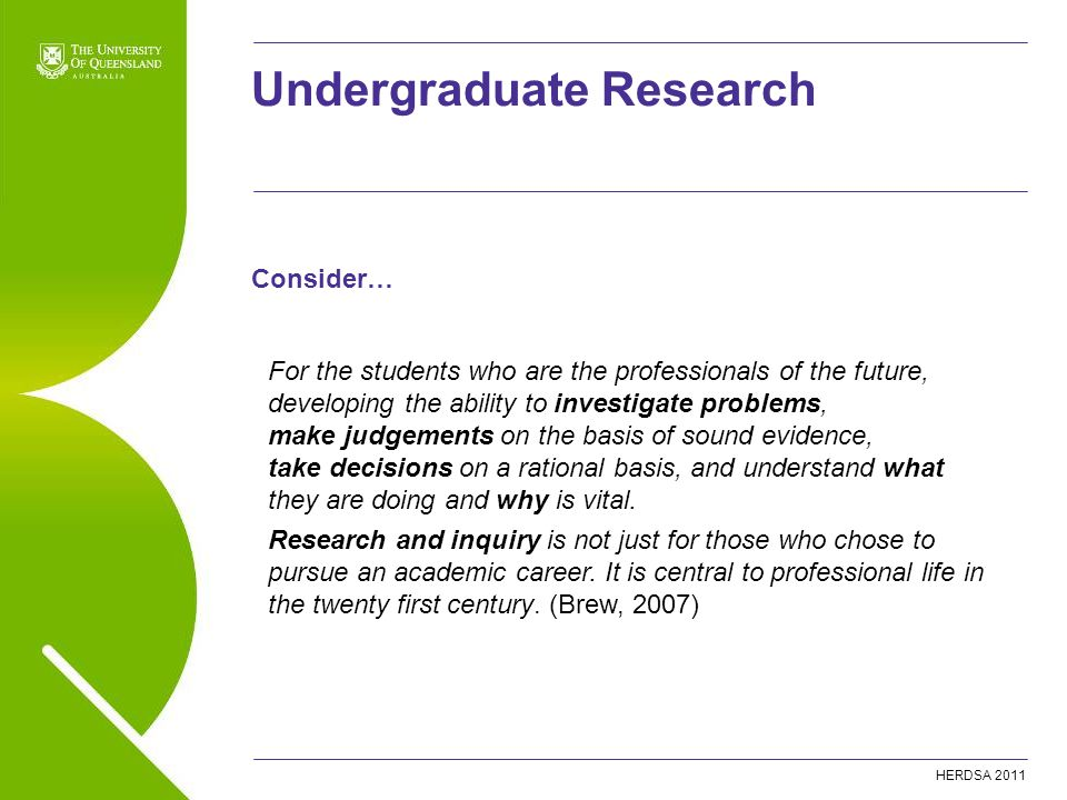 HERDSA 2011 Undergraduate Research For the students who are the professionals of the future, developing the ability to investigate problems, make judgements on the basis of sound evidence, take decisions on a rational basis, and understand what they are doing and why is vital.