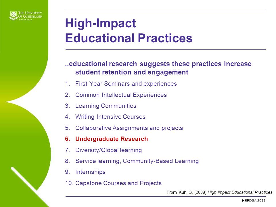 HERDSA educational research suggests these practices increase student retention and engagement 1.First-Year Seminars and experiences 2.Common Intellectual Experiences 3.Learning Communities 4.Writing-Intensive Courses 5.Collaborative Assignments and projects 6.Undergraduate Research 7.Diversity/Global learning 8.Service learning, Community-Based Learning 9.Internships 10.Capstone Courses and Projects High-Impact Educational Practices From Kuh, G.