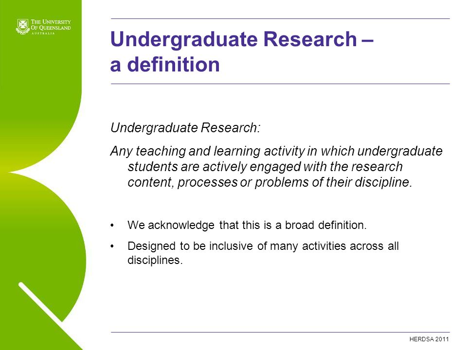 HERDSA 2011 Undergraduate Research – a definition Undergraduate Research: Any teaching and learning activity in which undergraduate students are activ