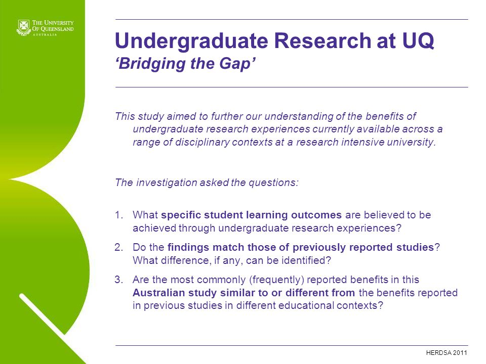 HERDSA 2011 This study aimed to further our understanding of the benefits of undergraduate research experiences currently available across a range of disciplinary contexts at a research intensive university.
