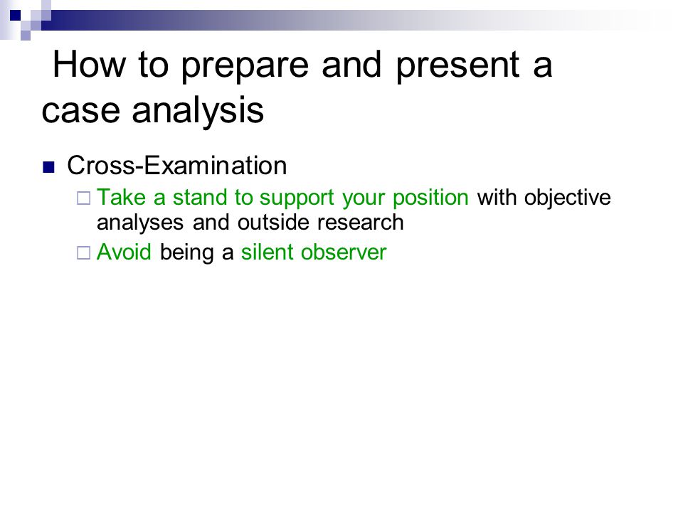 How to prepare and present a case analysis Cross-Examination  Take a stand to support your position with objective analyses and outside research  Avoid being a silent observer