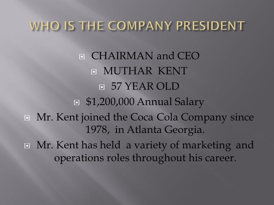  CHAIRMAN and CEO  MUTHAR KENT  57 YEAR OLD  $1,200,000 Annual Salary  Mr. Kent joined the Coca Cola Company since 1978, in Atlanta Georgia.  Mr