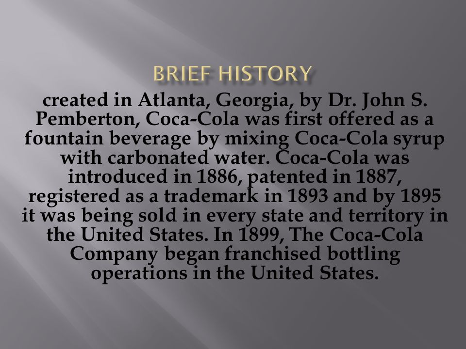 created in Atlanta, Georgia, by Dr. John S. Pemberton, Coca-Cola was first offered as a fountain beverage by mixing Coca-Cola syrup with carbonated wa
