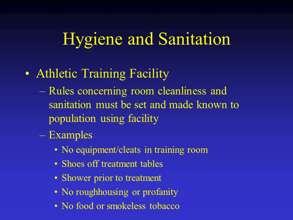 Hygiene and Sanitation Athletic Training Facility –Rules concerning room cleanliness and sanitation must be set and made known to population using facility –Examples No equipment/cleats in training room Shoes off treatment tables Shower prior to treatment No roughhousing or profanity No food or smokeless tobacco