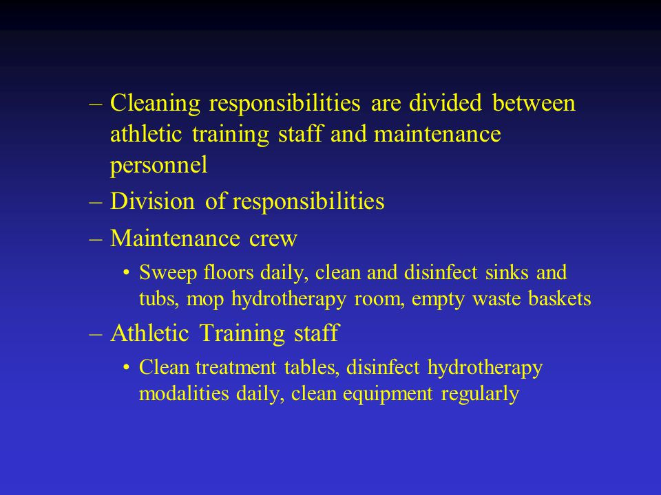 –Cleaning responsibilities are divided between athletic training staff and maintenance personnel –Division of responsibilities –Maintenance crew Sweep floors daily, clean and disinfect sinks and tubs, mop hydrotherapy room, empty waste baskets –Athletic Training staff Clean treatment tables, disinfect hydrotherapy modalities daily, clean equipment regularly