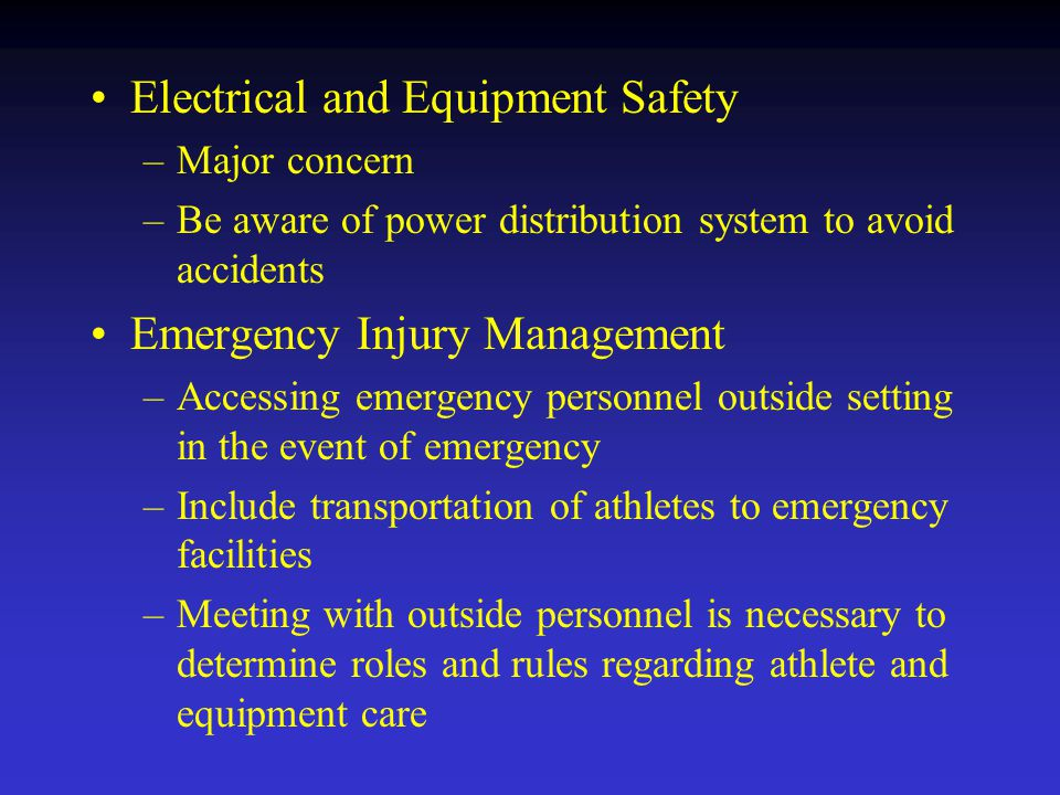 Electrical and Equipment Safety –Major concern –Be aware of power distribution system to avoid accidents Emergency Injury Management –Accessing emergency personnel outside setting in the event of emergency –Include transportation of athletes to emergency facilities –Meeting with outside personnel is necessary to determine roles and rules regarding athlete and equipment care
