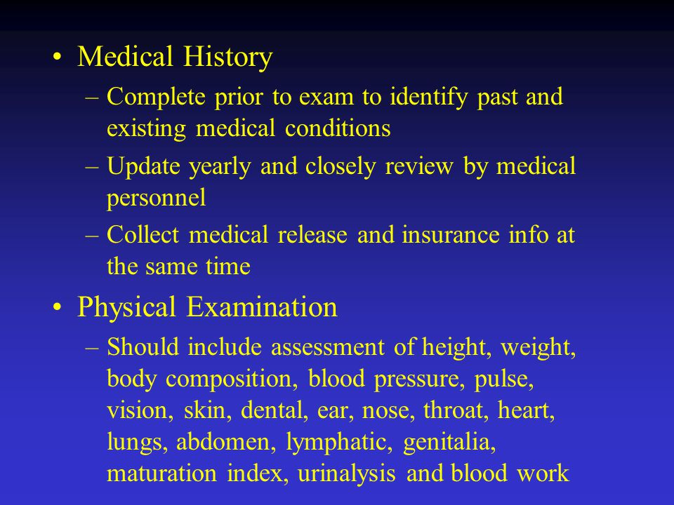 Medical History –Complete prior to exam to identify past and existing medical conditions –Update yearly and closely review by medical personnel –Collect medical release and insurance info at the same time Physical Examination –Should include assessment of height, weight, body composition, blood pressure, pulse, vision, skin, dental, ear, nose, throat, heart, lungs, abdomen, lymphatic, genitalia, maturation index, urinalysis and blood work
