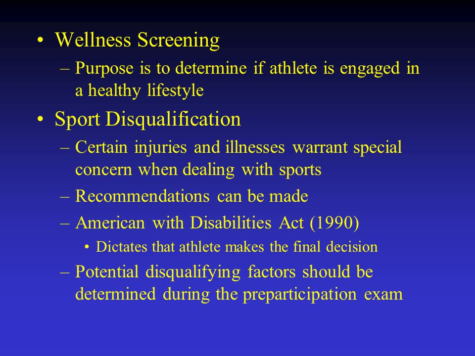 Wellness Screening –Purpose is to determine if athlete is engaged in a healthy lifestyle Sport Disqualification –Certain injuries and illnesses warrant special concern when dealing with sports –Recommendations can be made –American with Disabilities Act (1990) Dictates that athlete makes the final decision –Potential disqualifying factors should be determined during the preparticipation exam