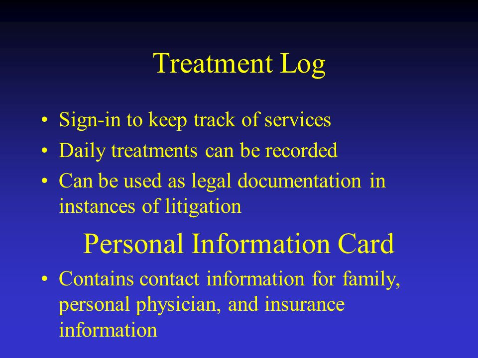 Treatment Log Sign-in to keep track of services Daily treatments can be recorded Can be used as legal documentation in instances of litigation Personal Information Card Contains contact information for family, personal physician, and insurance information