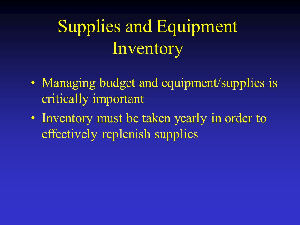 Supplies and Equipment Inventory Managing budget and equipment/supplies is critically important Inventory must be taken yearly in order to effectively replenish supplies