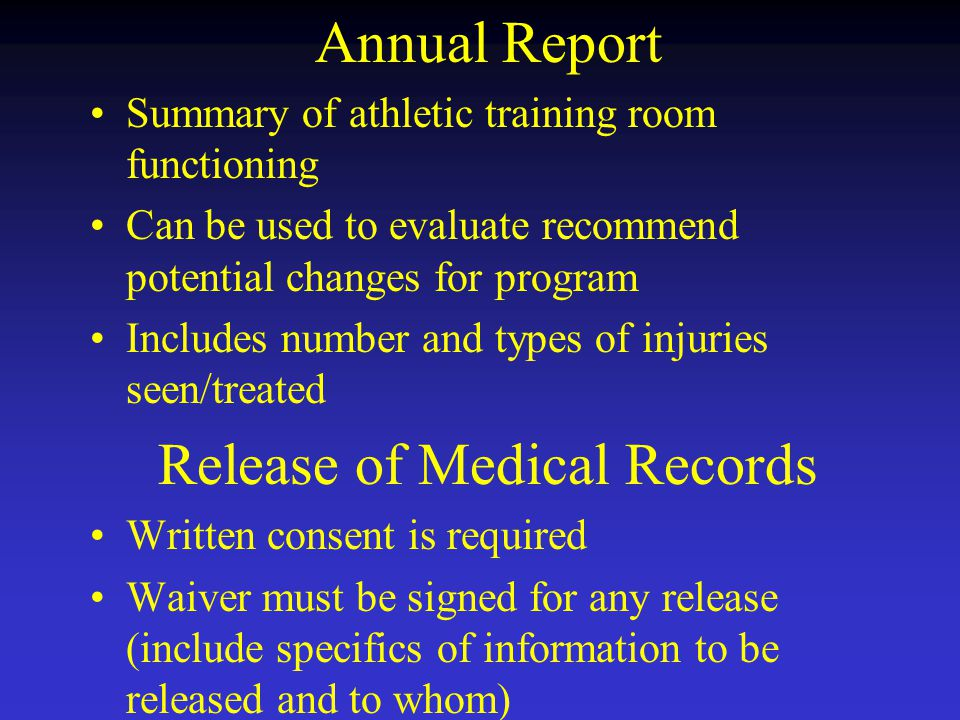Annual Report Summary of athletic training room functioning Can be used to evaluate recommend potential changes for program Includes number and types of injuries seen/treated Release of Medical Records Written consent is required Waiver must be signed for any release (include specifics of information to be released and to whom)