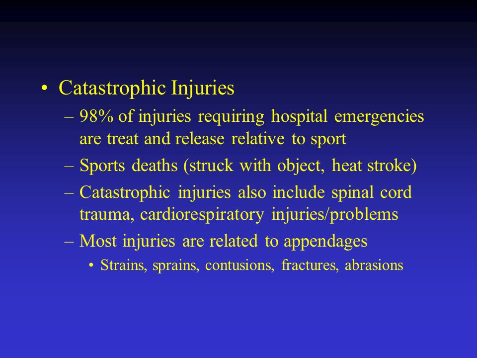 Catastrophic Injuries –98% of injuries requiring hospital emergencies are treat and release relative to sport –Sports deaths (struck with object, heat stroke) –Catastrophic injuries also include spinal cord trauma, cardiorespiratory injuries/problems –Most injuries are related to appendages Strains, sprains, contusions, fractures, abrasions