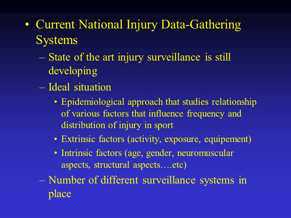 Current National Injury Data-Gathering Systems –State of the art injury surveillance is still developing –Ideal situation Epidemiological approach that studies relationship of various factors that influence frequency and distribution of injury in sport Extrinsic factors (activity, exposure, equipement) Intrinsic factors (age, gender, neuromuscular aspects, structural aspects….etc) –Number of different surveillance systems in place
