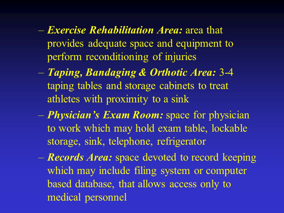–Exercise Rehabilitation Area: area that provides adequate space and equipment to perform reconditioning of injuries –Taping, Bandaging & Orthotic Area: 3-4 taping tables and storage cabinets to treat athletes with proximity to a sink –Physician's Exam Room: space for physician to work which may hold exam table, lockable storage, sink, telephone, refrigerator –Records Area: space devoted to record keeping which may include filing system or computer based database, that allows access only to medical personnel